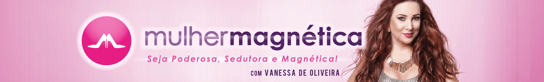 Mulher Magnética com Vanessa de Oliveira - Seja poderosa, sedutora e magnética